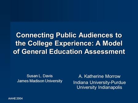 AAHE 2004 Connecting Public Audiences to the College Experience: A Model of General Education Assessment Susan L. Davis James Madison University A. Katherine.