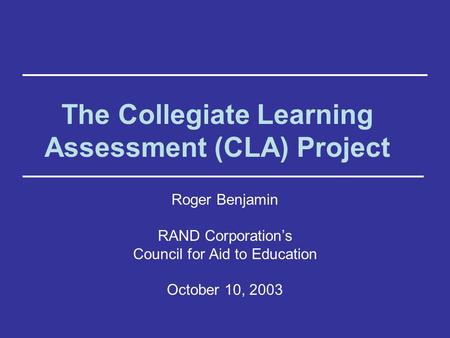 The Collegiate Learning Assessment (CLA) Project Roger Benjamin RAND Corporation's Council for Aid to Education October 10, 2003.