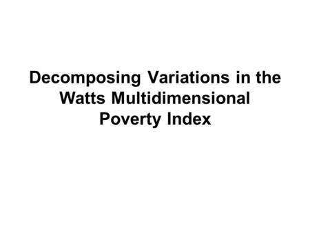 Decomposing Variations in the Watts Multidimensional Poverty Index.
