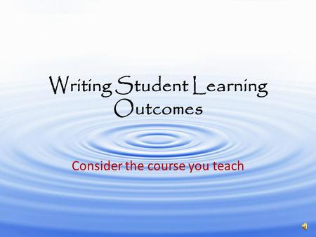 Writing Student Learning Outcomes Consider the course you teach.