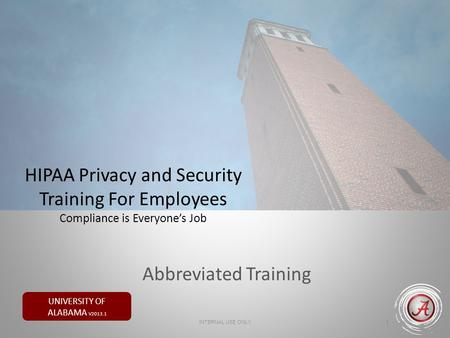 UNIVERSITY OF ALABAMA V2013.1 HIPAA Privacy and Security Training For Employees Compliance is Everyone's Job 1 INTERNAL USE ONLY Abbreviated Training.