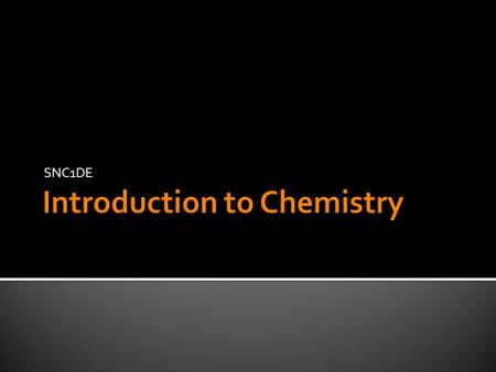 SNC1DE.  Chemistry is the study of matter and its composition  Discovery of interactions between different types of matter (reactions)  Properties.