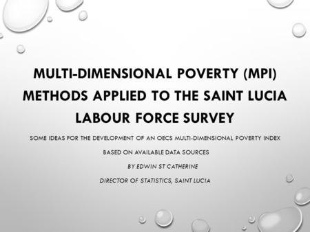 MULTI-DIMENSIONAL POVERTY (MPI) METHODS APPLIED TO THE SAINT LUCIA LABOUR FORCE SURVEY SOME IDEAS FOR THE DEVELOPMENT OF AN OECS MULTI-DIMENSIONAL POVERTY.