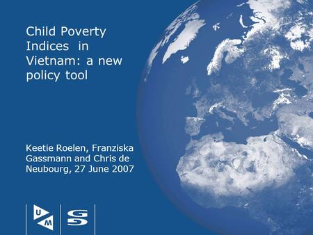 Child Poverty Indices in Vietnam: a new policy tool Keetie Roelen, Franziska Gassmann and Chris de Neubourg, 27 June 2007.