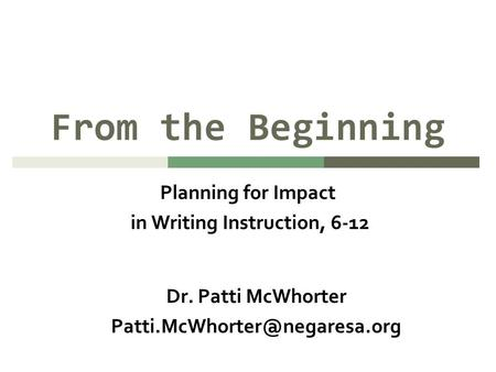 From the Beginning Planning for Impact in Writing Instruction, 6-12 Dr. Patti McWhorter
