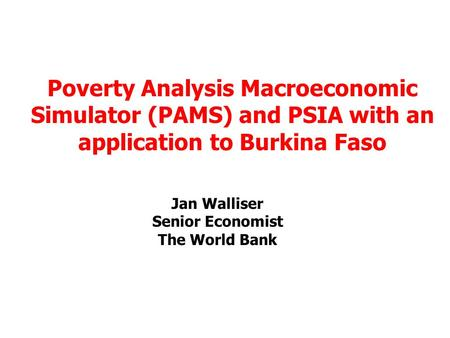Jan Walliser Senior Economist The World Bank Poverty Analysis Macroeconomic Simulator (PAMS) and PSIA with an application to Burkina Faso.