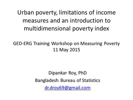 Urban poverty, limitations of income measures and an introduction to multidimensional poverty index GED-ERG Training Workshop on Measuring Poverty 11 May.