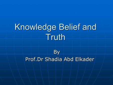 Knowledge Belief and Truth By Prof.Dr Shadia Abd Elkader Prof.Dr Shadia Abd Elkader.