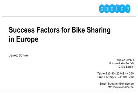 Success Factors for Bike Sharing in Europe choice GmbH Holzmarkstraße 6-9 10179 Berlin Tel: +49 (0)30 -231491 – 250 Fax: +49 (0)30- 231491- 230 Email: