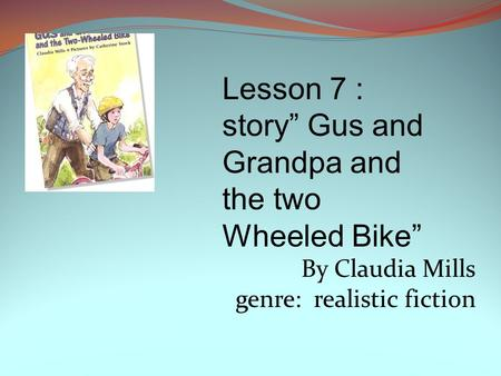 "By Claudia Mills genre: realistic fiction Lesson 7 : story"" Gus and Grandpa and the two Wheeled Bike"""