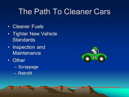 The Path To Cleaner Cars Cleaner Fuels Tighter New Vehicle Standards Inspection and Maintenance Other –Scrappage –Retrofit.