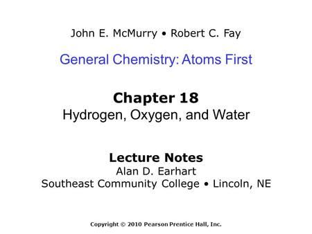 John E. McMurry Robert C. Fay Lecture Notes Alan D. Earhart Southeast Community College Lincoln, NE General Chemistry: Atoms First Chapter 18 Hydrogen,