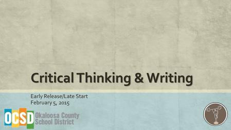 Critical Thinking & Writing Early Release/Late Start February 5, 2015.