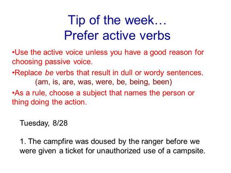 Tip of the week… Prefer <strong>active</strong> verbs Use the <strong>active</strong> <strong>voice</strong> unless you have a good reason for choosing <strong>passive</strong> <strong>voice</strong>. Replace be verbs that result in dull.