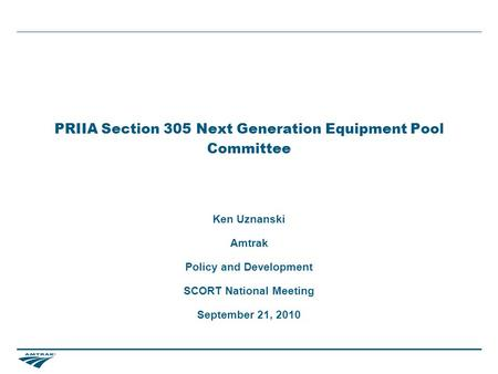 PRIIA Section 305 Next Generation Equipment Pool Committee Ken Uznanski Amtrak Policy and Development SCORT National Meeting September 21, 2010.