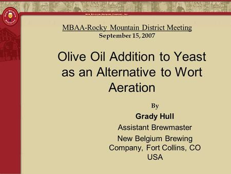 By Grady Hull Assistant Brewmaster New Belgium Brewing Company, Fort Collins, CO USA Olive Oil Addition to Yeast as an Alternative to Wort Aeration MBAA-Rocky.