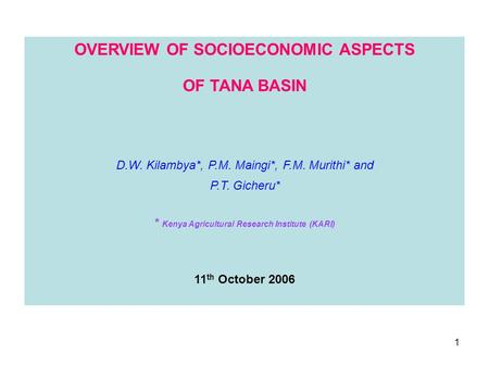 1 OVERVIEW OF SOCIOECONOMIC ASPECTS OF TANA BASIN D.W. Kilambya*, P.M. Maingi*, F.M. Murithi* and P.T. Gicheru* * Kenya Agricultural Research Institute.