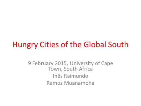 Hungry Cities of the Global South 9 February 2015, University of Cape Town, South Africa Inês Raimundo Ramos Muanamoha.