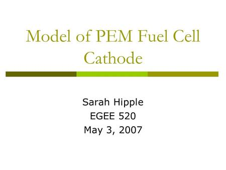 Model of PEM Fuel Cell Cathode Sarah Hipple EGEE 520 May 3, 2007.