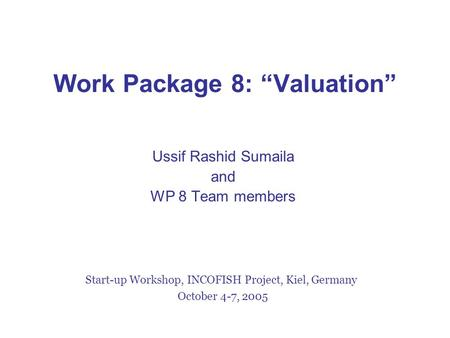 "Work Package 8: ""Valuation"" Ussif Rashid Sumaila and WP 8 Team members Start-up Workshop, INCOFISH Project, Kiel, Germany October 4-7, 2005."