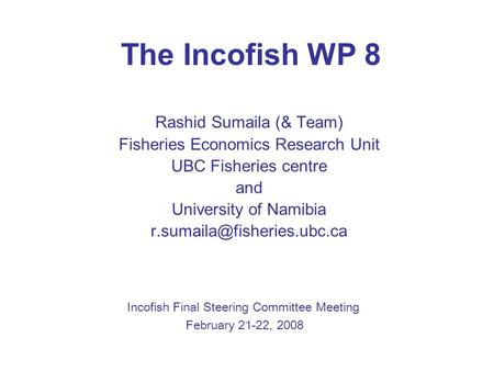 The Incofish WP 8 Rashid Sumaila (& Team) Fisheries Economics Research Unit UBC Fisheries centre and University of Namibia Incofish.