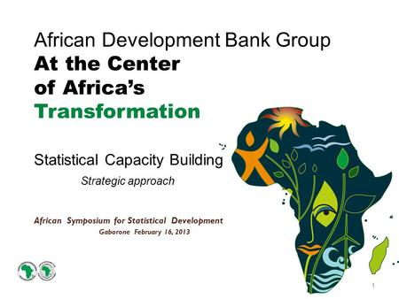 African Development Bank Group At the Center of Africa's Transformation Statistical Capacity Building Strategic approach African Symposium for Statistical.