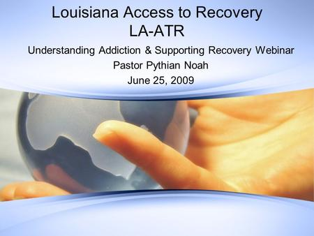 Louisiana Access to Recovery LA-ATR Understanding Addiction & Supporting Recovery Webinar Pastor Pythian Noah June 25, 2009.