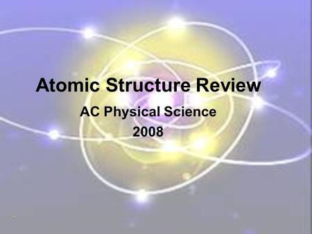 Atomic Structure Review AC Physical Science 2008.