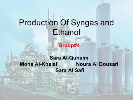 Production Of Syngas and Ethanol Group#4 Sara Al-Quhaim Mona Al-Khalaf Noura Al Dousari Sara Al Safi.