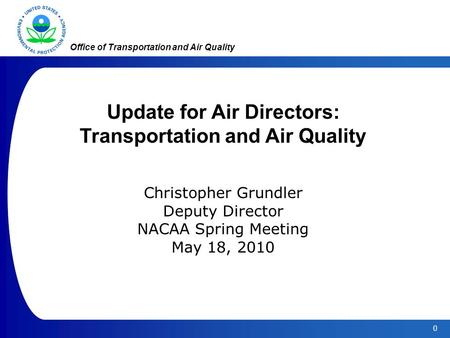 0 Office of Transportation and Air Quality Update for Air Directors: Transportation and Air Quality Christopher Grundler Deputy Director NACAA Spring Meeting.
