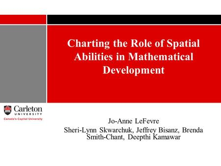 Charting the Role of Spatial Abilities in Mathematical Development Jo-Anne LeFevre Sheri-Lynn Skwarchuk, Jeffrey Bisanz, Brenda Smith-Chant, Deepthi Kamawar.