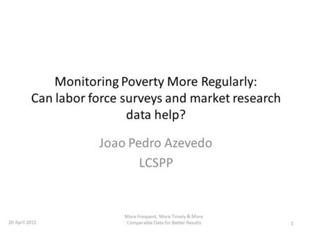 Monitoring Poverty More Regularly: Can labor force surveys and market research data help? Joao Pedro Azevedo LCSPP 1 More Frequent, More Timely & More.