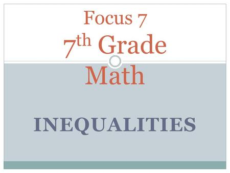 INEQUALITIES Focus 7 7 th Grade Math. Math Notebook - Table of Contents DateTitlePage 2/4/14Focus 7 Common Core Inv. 3.1Fresh Left 2/5/14Focus 7 Common.