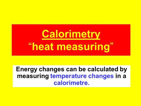 "Calorimetry ""heat measuring"" Energy changes can be calculated by measuring temperature changes in a calorimetre."