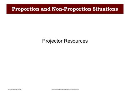 Proportion and Non-Proportion SituationsProjector Resources Proportion and Non-Proportion Situations Projector Resources.