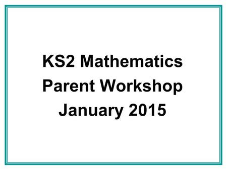 KS2 Mathematics Parent Workshop January 2015. Contents The New Curriculum – what's new in Key Stage 2 The 4 operations – including calculation methods.
