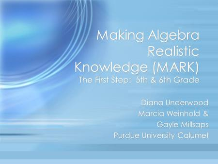 Making Algebra Realistic Knowledge (MARK) The First Step: 5th & 6th Grade Diana Underwood Marcia Weinhold & Gayle Millsaps Purdue University Calumet Diana.