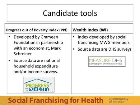 Candidate tools Progress out of Poverty Index (PPI) Developed by Grameen Foundation in partnership with an economist, Mark Schreiner Source data are national.
