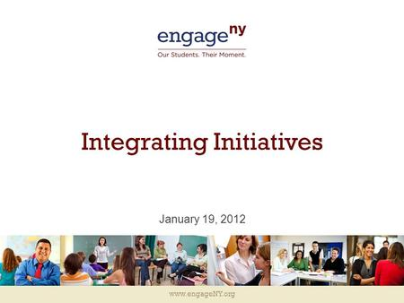 Www.engageNY.org Integrating Initiatives January 19, 2012.