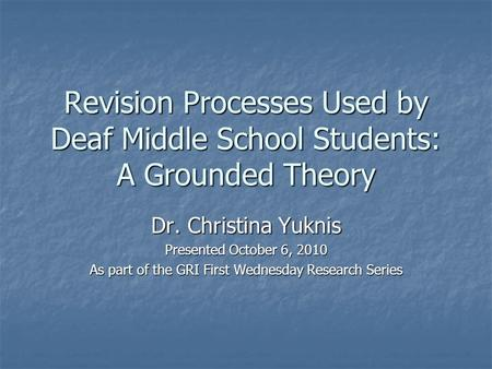 Revision Processes Used by Deaf Middle School Students: A Grounded Theory Dr. Christina Yuknis Presented October 6, 2010 As part of the GRI First Wednesday.