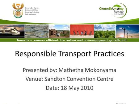 Responsible Transport Practices Presented by: Mathetha Mokonyama Venue: Sandton Convention Centre Date: 18 May 2010.