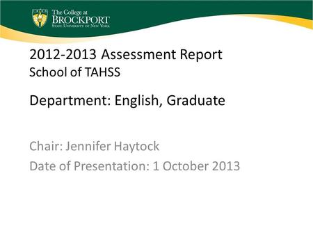 2012-2013 Assessment Report School of TAHSS Department: English, Graduate Chair: Jennifer Haytock Date of Presentation: 1 October 2013.