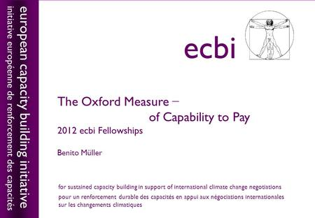 European capacity building initiativeecbi The Oxford Measure − of Capability to Pay 2012 ecbi Fellowships Benito Müller european capacity building initiative.