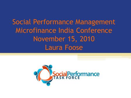 Social Performance Management Microfinance India Conference November 15, 2010 Laura Foose.