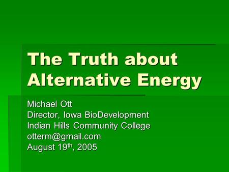 The Truth about Alternative Energy Michael Ott Director, Iowa BioDevelopment Indian Hills Community College August 19 th, 2005.