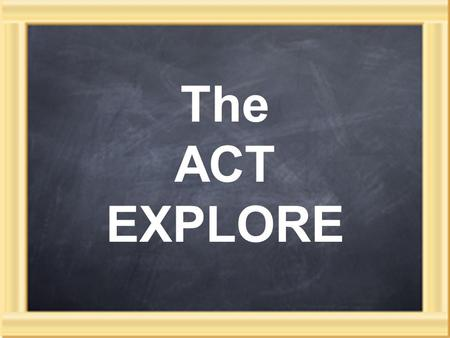 The ACT EXPLORE. An achievement test 3 part testing system: EXPLORE in 8th or 9th grade PLAN as 10th graders ACT in 11 th or 12 th grade English, math,