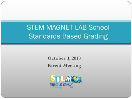October 3, 2013 Parent Meeting STEM MAGNET LAB School Standards Based Grading.
