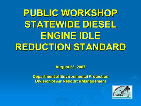 PUBLIC WORKSHOP STATEWIDE DIESEL ENGINE IDLE REDUCTION STANDARD August 23, 2007 Department of Environmental Protection Division of Air Resource Management.