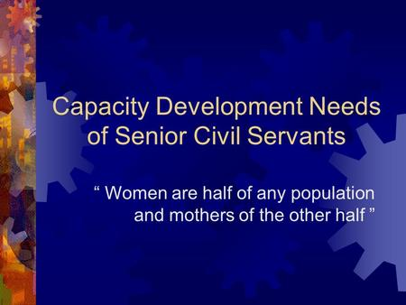 "Capacity Development Needs of Senior Civil Servants "" Women are half of any population and mothers of the other half """