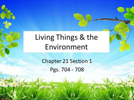 Living Things & the Environment Chapter 21 Section 1 Pgs. 704 - 708.